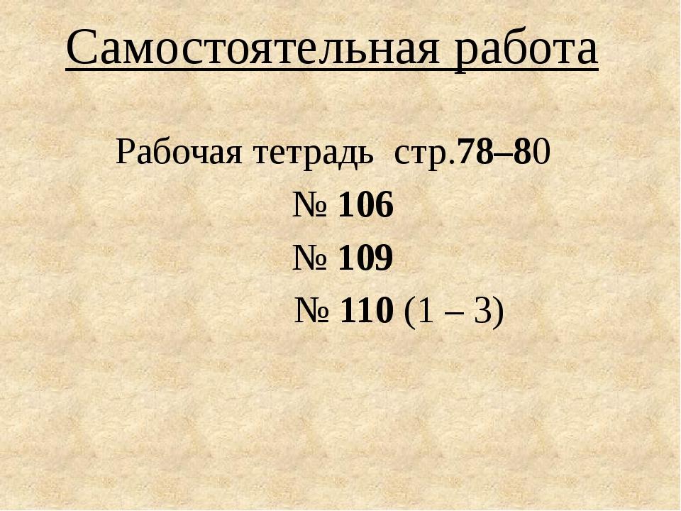 Самостоятельная работа Рабочая тетрадь стр.78–80 № 106 № 109 № 110 (1 – 3)