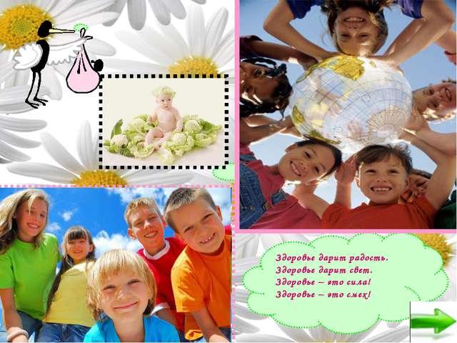 Здоровье дарит радость. Здоровье дарит свет. Здоровье – это сила! Здоровье –...