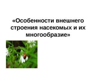 «Особенности внешнего строения насекомых и их многообразие»