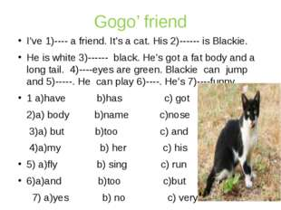 Gogo' friend I've 1)---- a friend. It's a cat. His 2)------ is Blackie. He is