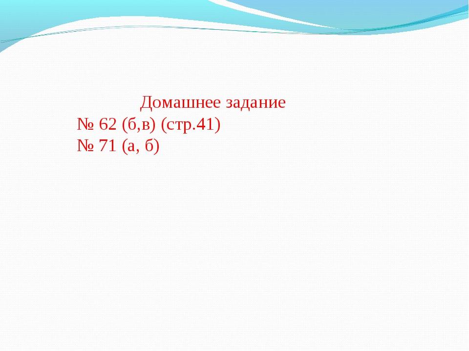 Домашнее задание № 62 (б,в) (стр.41) № 71 (а, б)