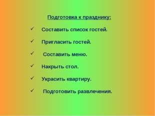 Подготовка к празднику: Составить список гостей. Пригласить гостей. Составить
