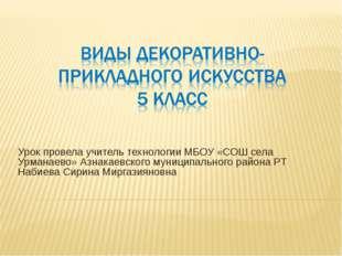 Урок провела учитель технологии МБОУ «СОШ села Урманаево» Азнакаевского муниц