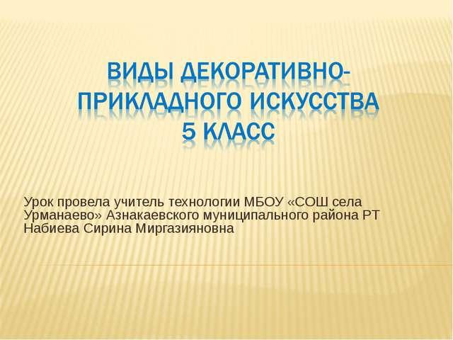 Урок провела учитель технологии МБОУ «СОШ села Урманаево» Азнакаевского муниц...