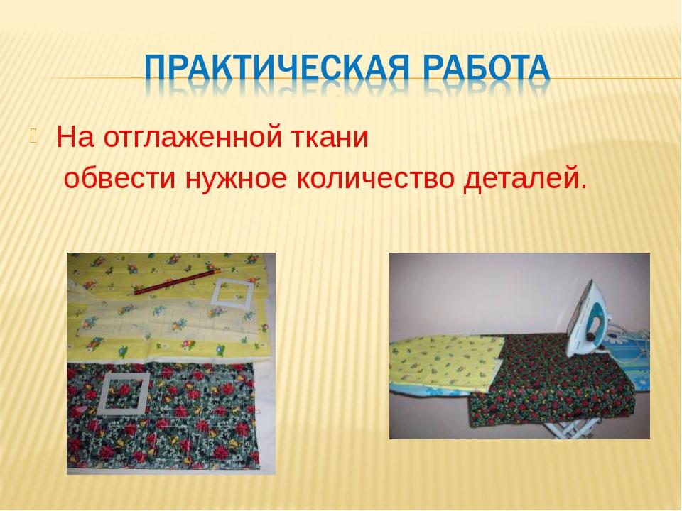 На отглаженной ткани обвести нужное количество деталей.