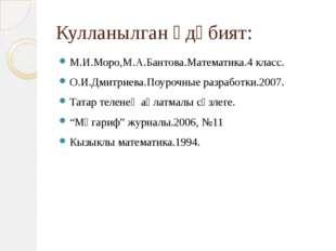 Кулланылган әдәбият: М.И.Моро,М.А.Бантова.Математика.4 класс. О.И.Дмитриева.П