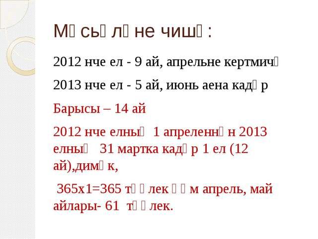 Мәсьәләне чишү: 2012 нче ел - 9 ай, апрельне кертмичә 2013 нче ел - 5 ай, июн...