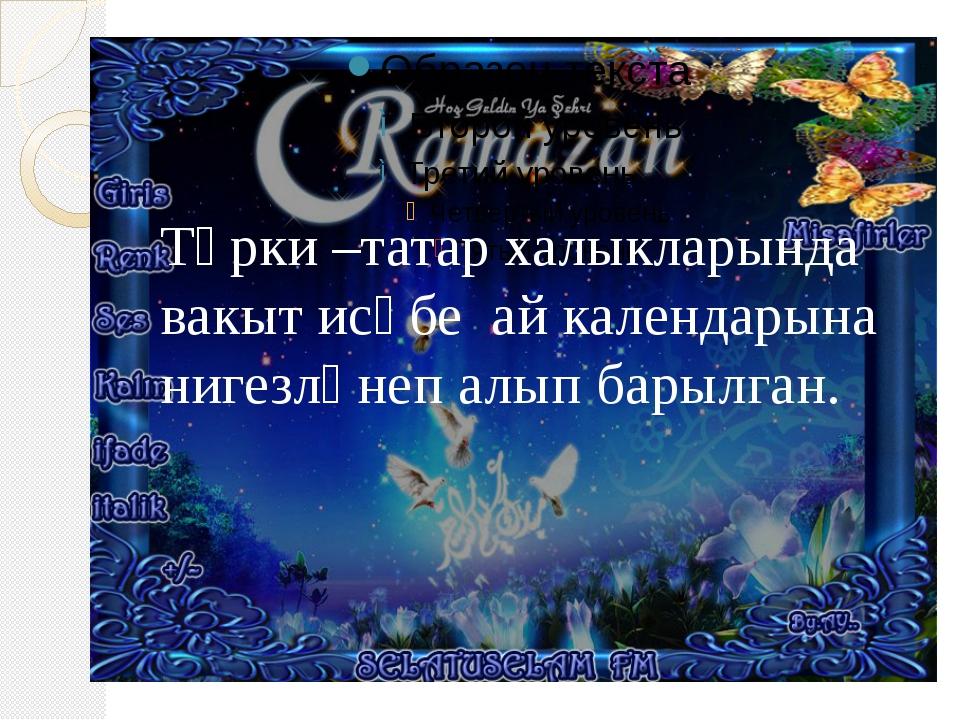 Төрки –татар халыкларында вакыт исәбе ай календарына нигезләнеп алып барылган.