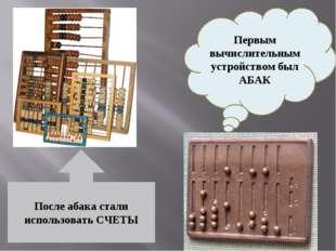 Первым вычислительным устройством был АБАК После абака стали использовать СЧЕТЫ