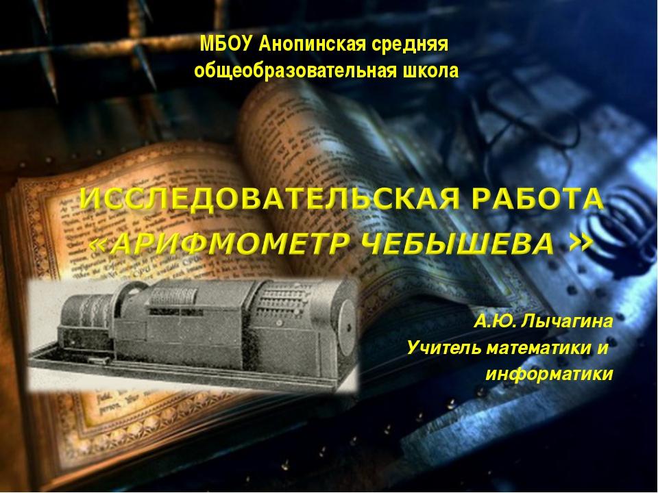 А.Ю. Лычагина Учитель математики и информатики МБОУ Анопинская средняя общео...