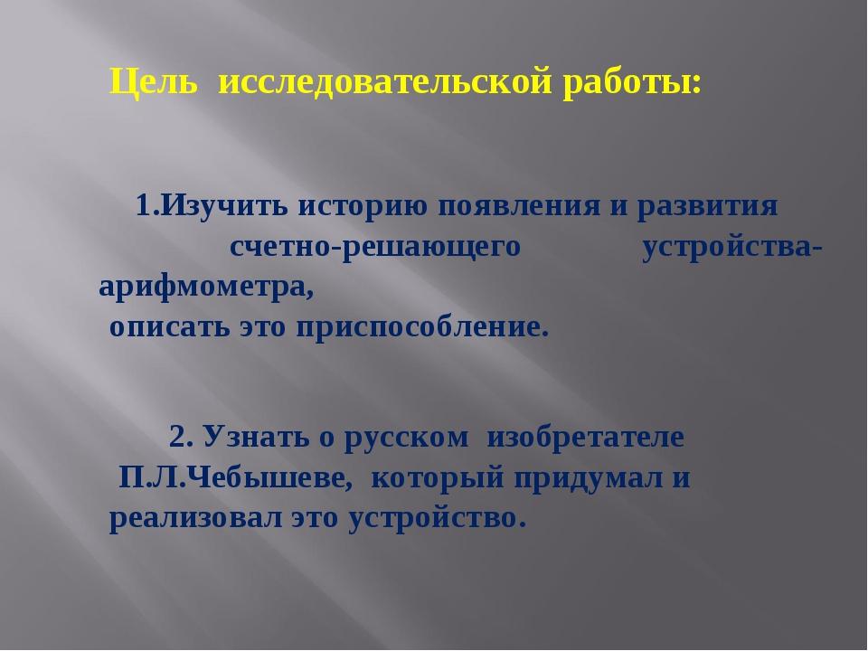 Цель исследовательской работы: 1.Изучить историю появления и развития счетно-...