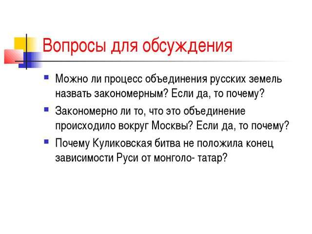 Вопросы для обсуждения Можно ли процесс объединения русских земель назвать за...