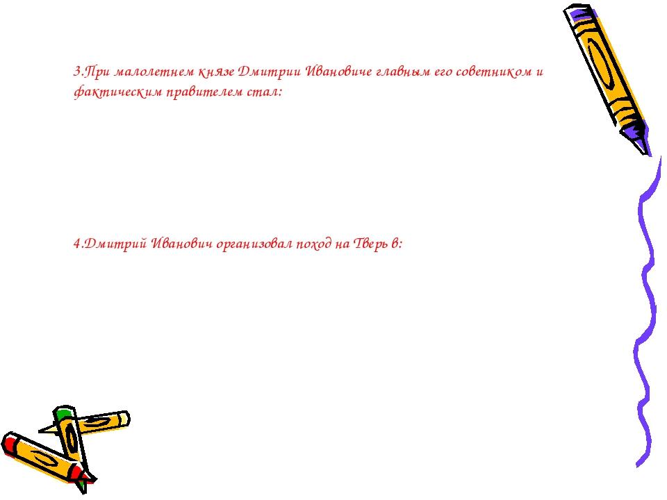 3.При малолетнем князе Дмитрии Ивановиче главным его советником и фактическим...