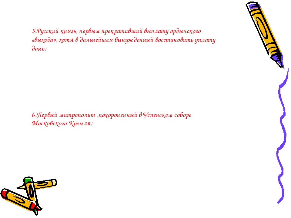 5.Русский князь, первым прекративший выплату ордынского «выхода», хотя в даль...
