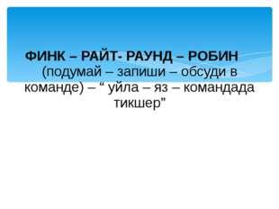"ФИНК – РАЙТ- РАУНД – РОБИН (подумай – запиши – обсуди в команде) – "" уйла – я"