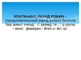 КОНТИНИУС РАУНД РОБИН – (продолжительный раунд робин) билгеле бер вакыт эченд