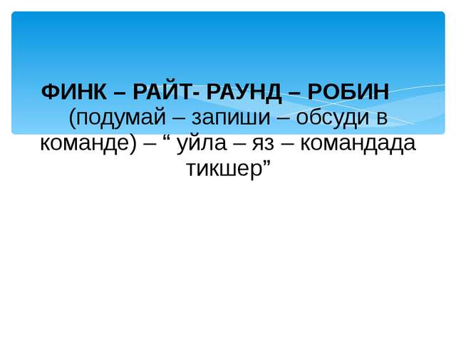 "ФИНК – РАЙТ- РАУНД – РОБИН (подумай – запиши – обсуди в команде) – "" уйла – я..."