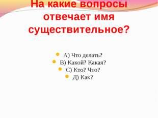 На какие вопросы отвечает имя существительное? А) Что делать? В) Какой? Какая