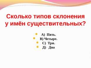 Сколько типов склонения у имён существительных? А) Пять. В) Четыре. С) Три. Д