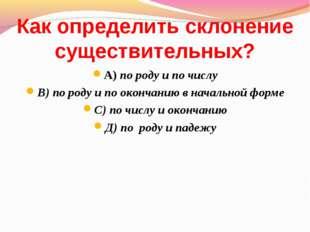 Как определить склонение существительных? А) по роду и по числу В) по роду и