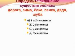 Определите склонение существительных: дорога, зима, ёлка, печка, дядя, шуба А