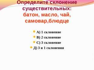 Определите склонение существительных: батон, масло, чай, самовар,блюдце А) 1