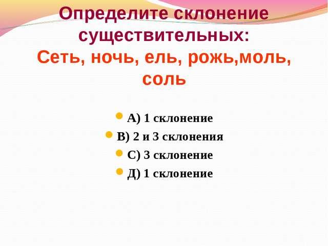 Определите склонение существительных: Сеть, ночь, ель, рожь,моль, соль А) 1 с...