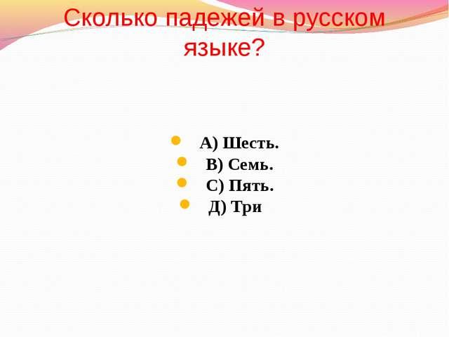 Сколько падежей в русском языке? А) Шесть. В) Семь. С) Пять. Д) Три