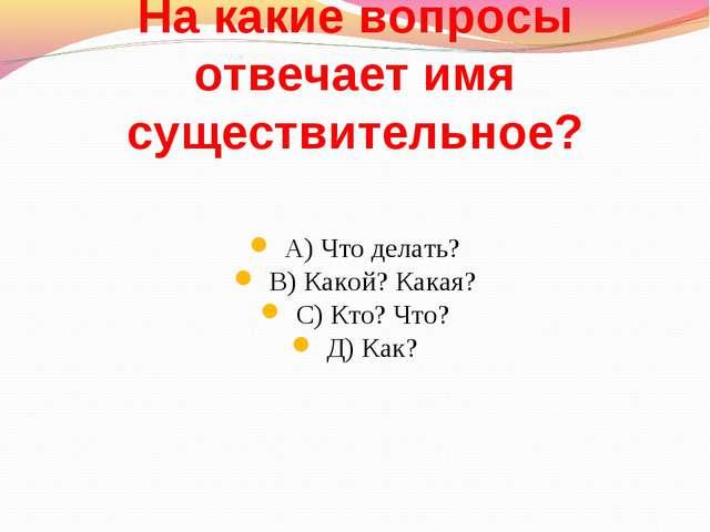 На какие вопросы отвечает имя существительное? А) Что делать? В) Какой? Какая...