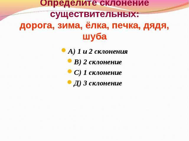 Определите склонение существительных: дорога, зима, ёлка, печка, дядя, шуба А...