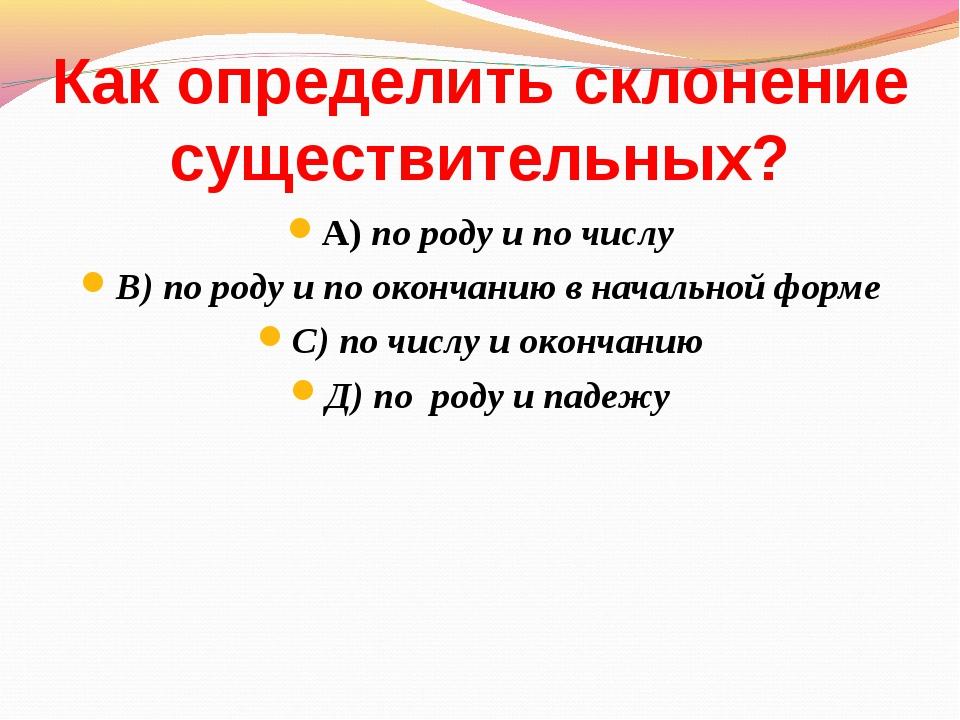 Как определить склонение существительных? А) по роду и по числу В) по роду и...