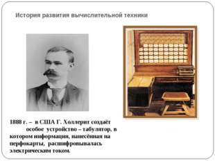 История развития вычислительной техники 1888 г. – в США Г. Холлерит создаёт о