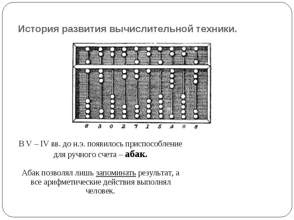История развития вычислительной техники. В V – IV вв. до н.э. появилось присп...