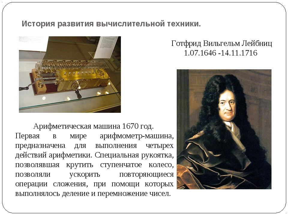 История развития вычислительной техники. Готфрид Вильгельм Лейбниц 1.07.1646...