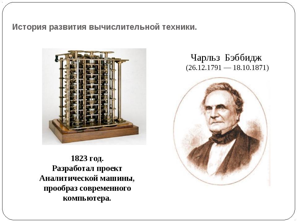История развития вычислительной техники. Чарльз Бэббидж (26.12.1791 — 18.10.1...