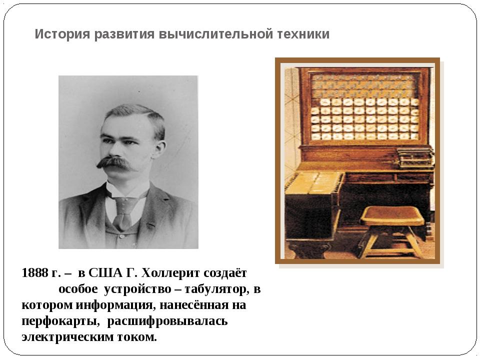 История развития вычислительной техники 1888 г. – в США Г. Холлерит создаёт о...