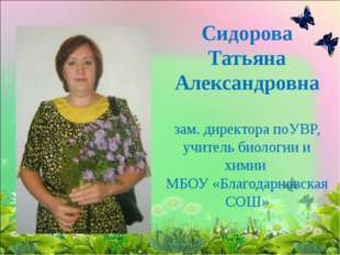 Сидорова Татьяна Александровна зам. директора поУВР, учитель биологии и химии