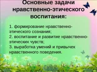 1. формирование нравственно-этического сознания; 2. воспитание и развитие