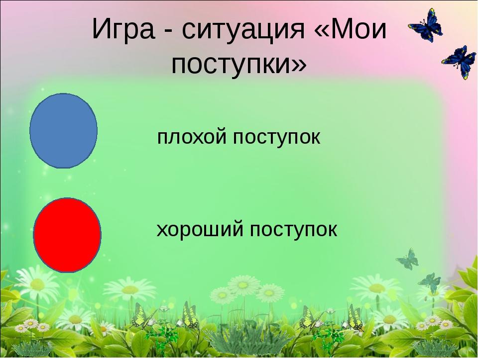 плохой поступок хороший поступок Игра - ситуация «Мои поступки»