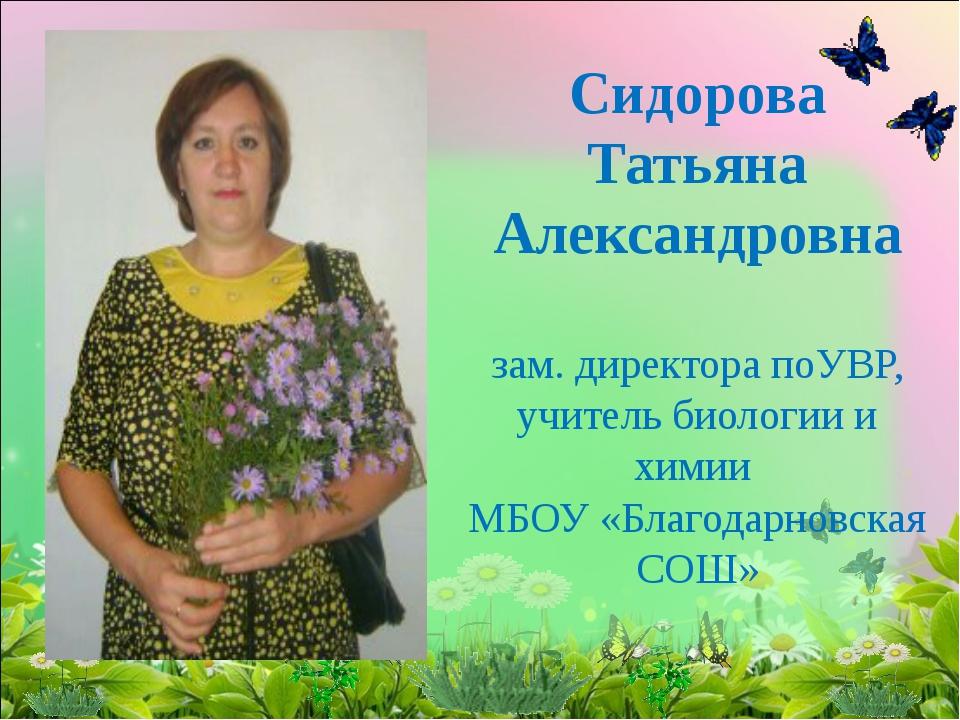 Сидорова Татьяна Александровна зам. директора поУВР, учитель биологии и химии...