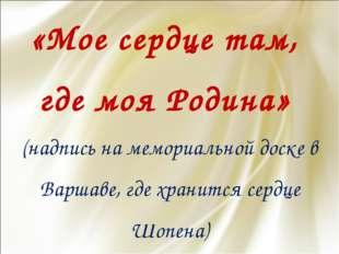 «Мое сердце там, где моя Родина» (надпись на мемориальной доске в Варшаве, гд