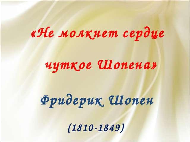 «Не молкнет сердце чуткое Шопена» Фридерик Шопен (1810-1849)