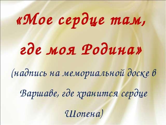 «Мое сердце там, где моя Родина» (надпись на мемориальной доске в Варшаве, гд...