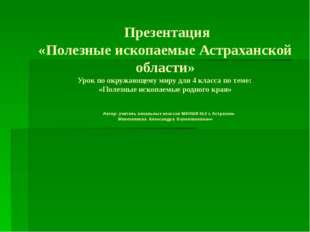 Презентация «Полезные ископаемые Астраханской области» Урок по окружающему м