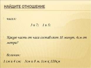 чисел: 3 и 7; 1 и 5; Какую часть от часа составляет 10 минут, 4см от метр