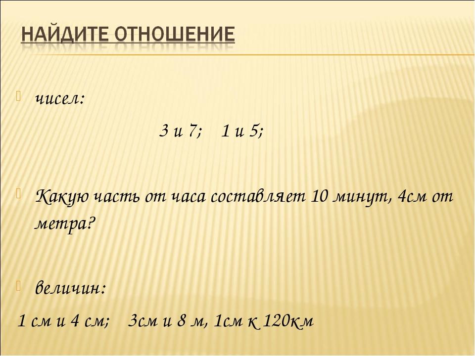чисел: 3 и 7; 1 и 5; Какую часть от часа составляет 10 минут, 4см от метр...