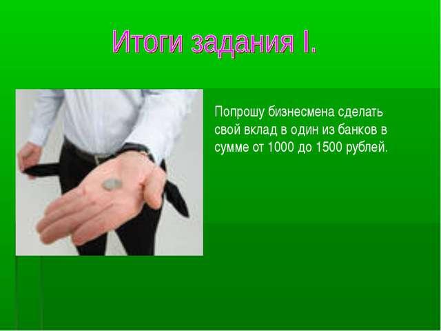 Попрошу бизнесмена сделать свой вклад в один из банков в сумме от 1000 до 150...
