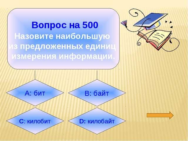 Вопрос на 500 Назовите наибольшую из предложенных единиц измерения информаци...