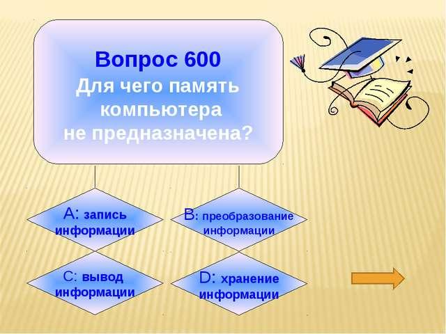 Вопрос 600 Для чего память компьютера не предназначена? А: запись информации...