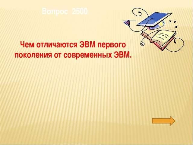 Вопрос 2500 Чем отличаются ЭВМ первого поколения от современных ЭВМ.